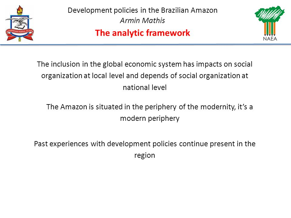 Development policies in the Brazilian Amazon Armin Mathis The analytic framework The inclusion in the global economic system has impacts on social organization at local level and depends of social organization at national level The Amazon is situated in the periphery of the modernity, it's a modern periphery Past experiences with development policies continue present in the region