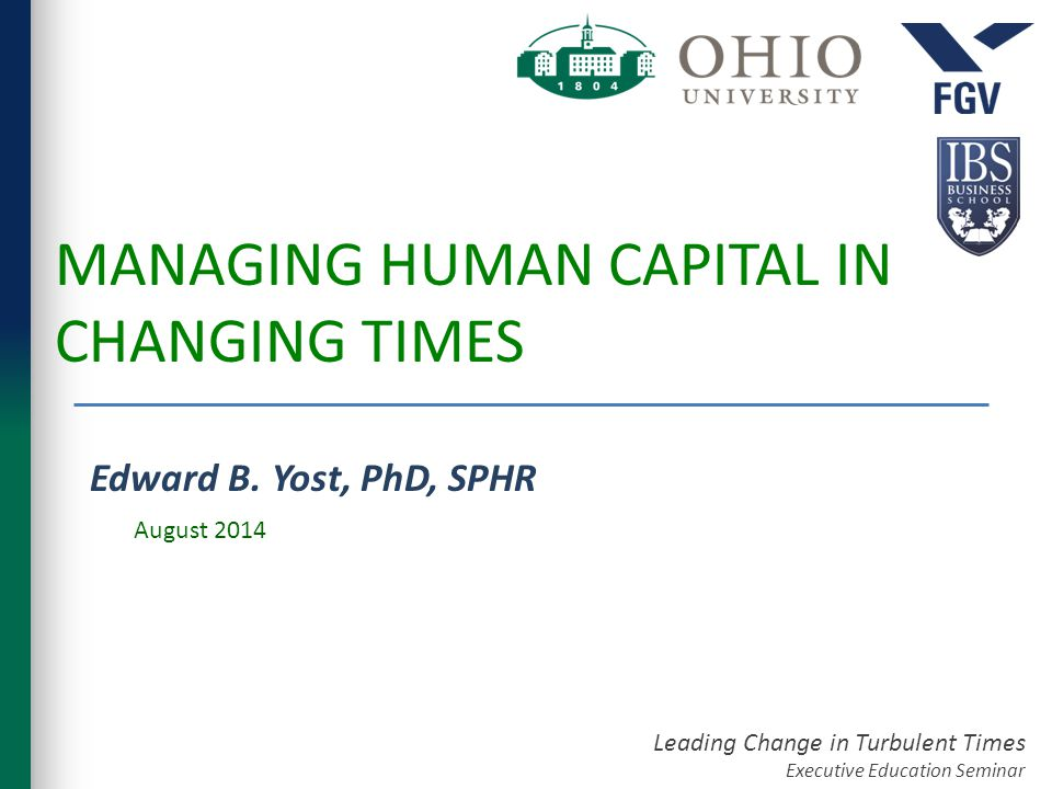 Leading Change in Turbulent Times Executive Education Seminar MANAGING HUMAN CAPITAL IN CHANGING TIMES Edward B.
