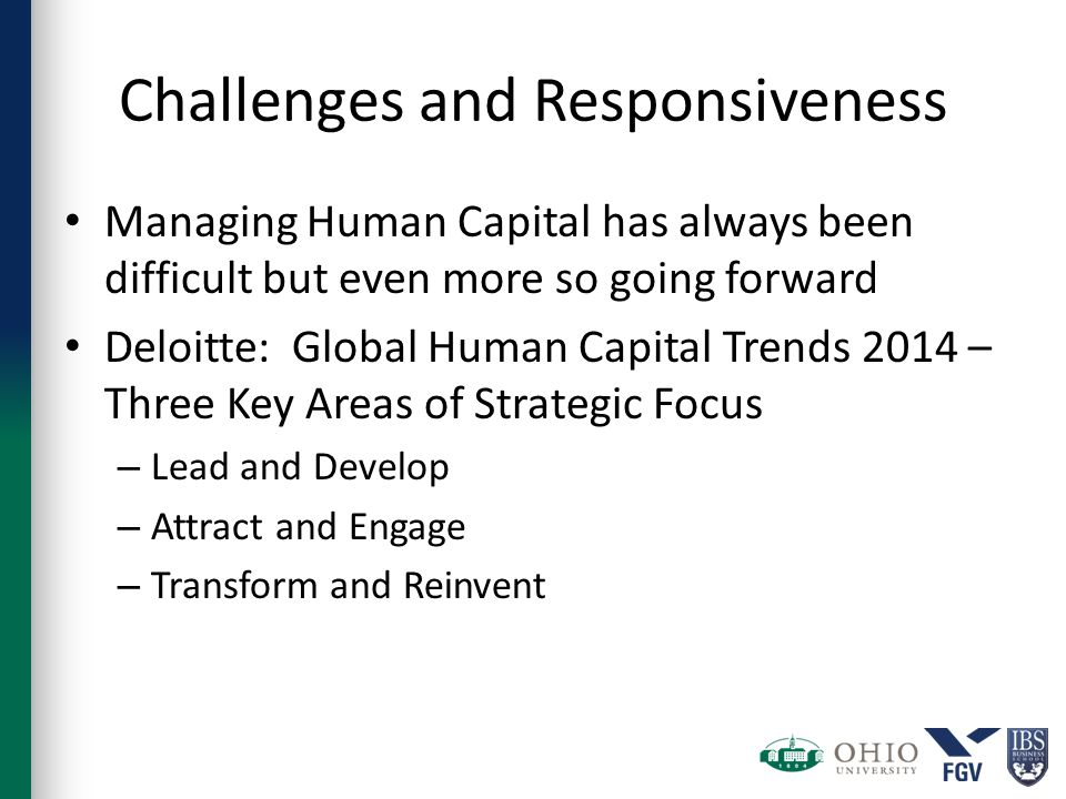 Challenges and Responsiveness Managing Human Capital has always been difficult but even more so going forward Deloitte: Global Human Capital Trends 2014 – Three Key Areas of Strategic Focus – Lead and Develop – Attract and Engage – Transform and Reinvent
