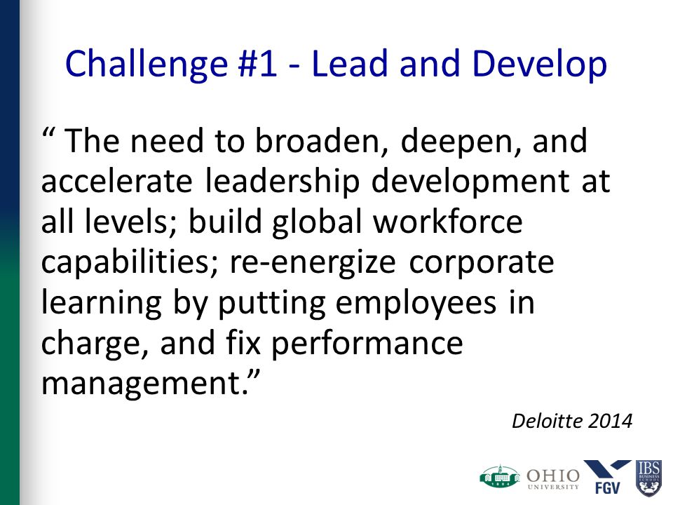 Challenge #1 - Lead and Develop The need to broaden, deepen, and accelerate leadership development at all levels; build global workforce capabilities; re-energize corporate learning by putting employees in charge, and fix performance management. Deloitte 2014