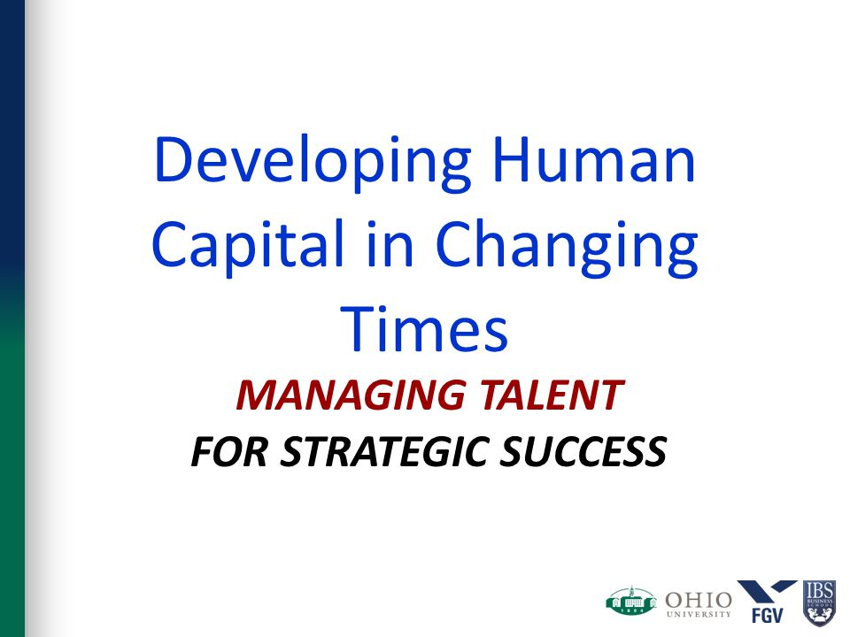 MANAGING TALENT FOR STRATEGIC SUCCESS Developing Human Capital in Changing Times