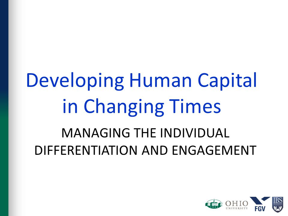 MANAGING THE INDIVIDUAL DIFFERENTIATION AND ENGAGEMENT Developing Human Capital in Changing Times