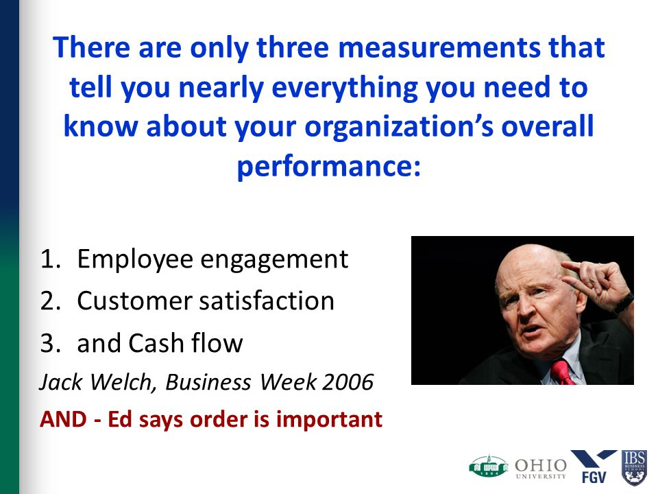 There are only three measurements that tell you nearly everything you need to know about your organization's overall performance: 1.Employee engagement 2.Customer satisfaction 3.and Cash flow Jack Welch, Business Week 2006 AND - Ed says order is important