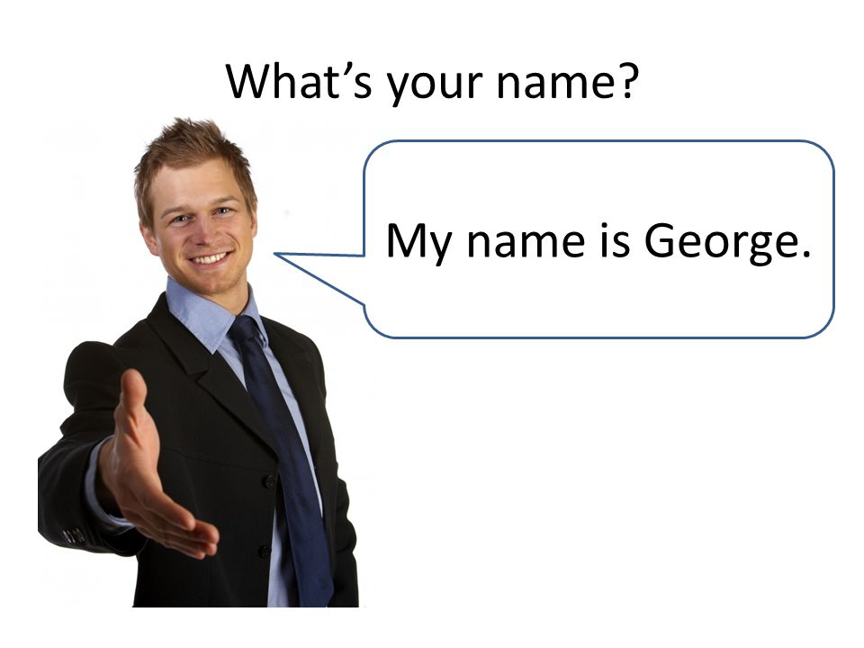 What's your name My name is George.