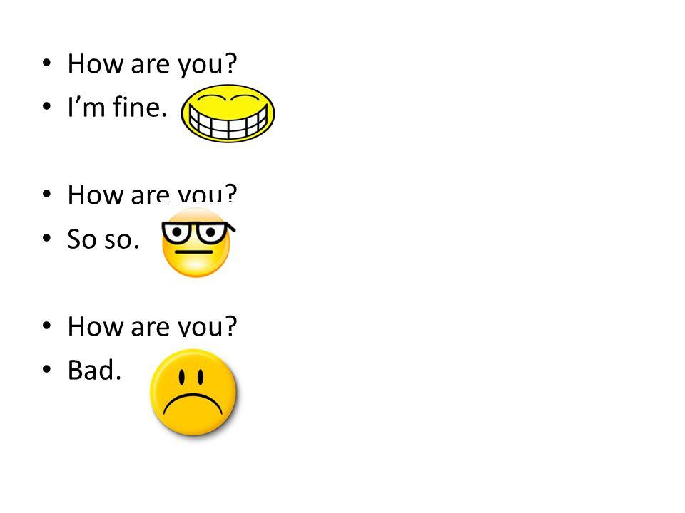 How are you? I'm fine. How are you? So so. How are you? Bad.