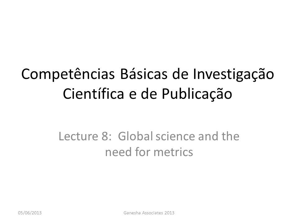 Competências Básicas de Investigação Científica e de Publicação Lecture 8: Global science and the need for metrics 05/06/2013Ganesha Associates 2013