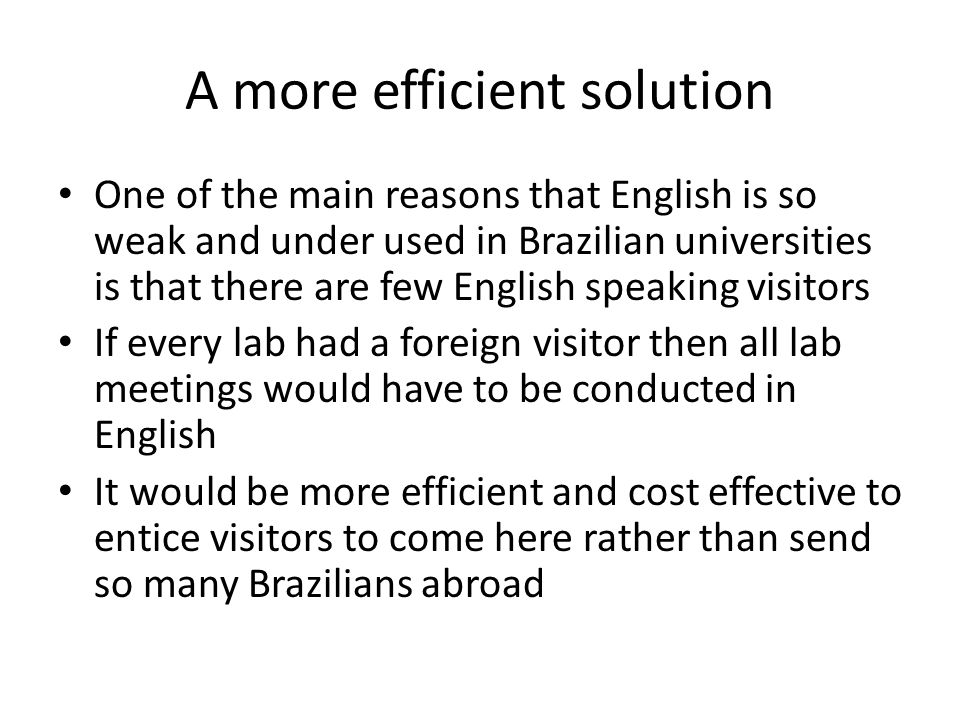 A more efficient solution One of the main reasons that English is so weak and under used in Brazilian universities is that there are few English speaking visitors If every lab had a foreign visitor then all lab meetings would have to be conducted in English It would be more efficient and cost effective to entice visitors to come here rather than send so many Brazilians abroad