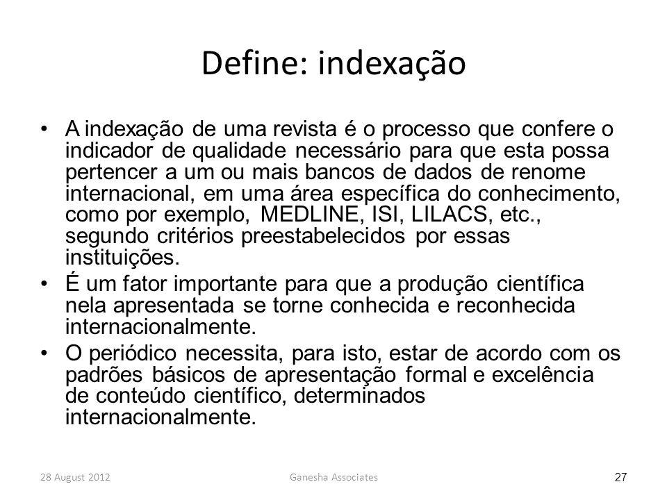 28 August 2012Ganesha Associates 27 Define: indexação A indexação de uma revista é o processo que confere o indicador de qualidade necessário para que