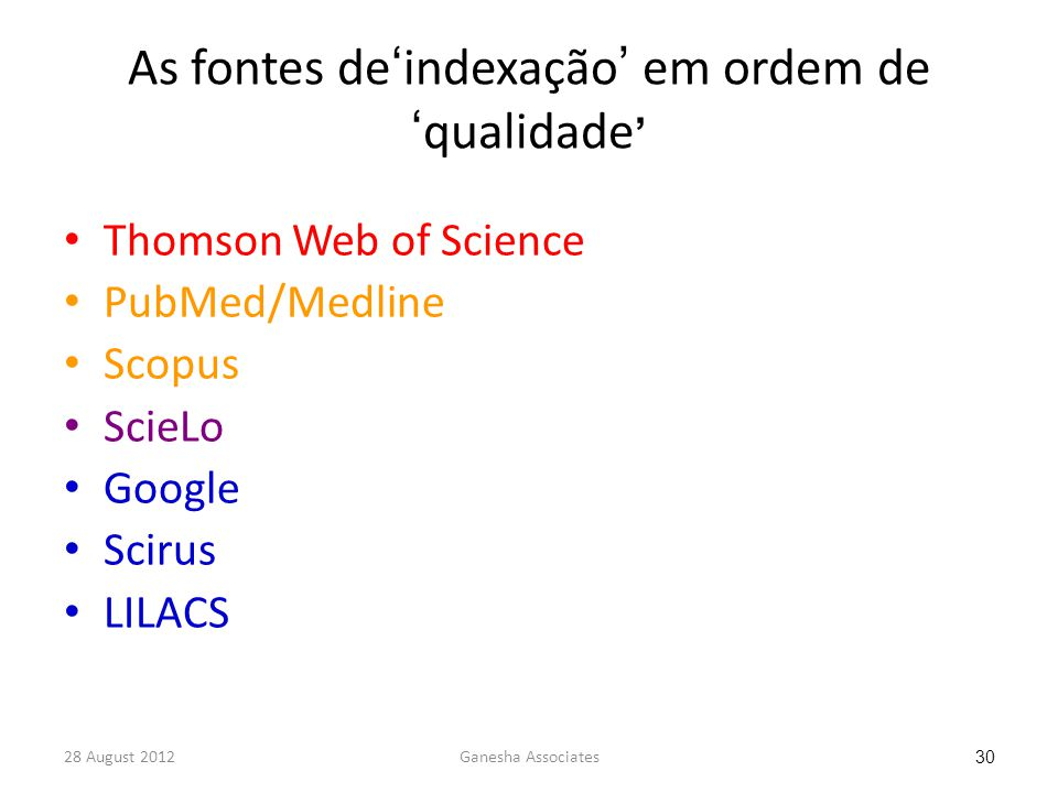 28 August 2012Ganesha Associates 30 As fontes de'indexação' em ordem de 'qualidade ' Thomson Web of Science PubMed/Medline Scopus ScieLo Google Scirus LILACS