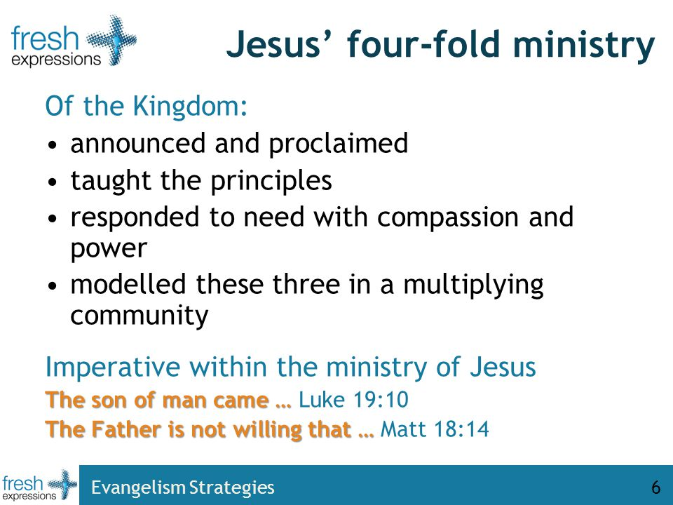 Evangelism Strategies6 Jesus' four-fold ministry Of the Kingdom: announced and proclaimed taught the principles responded to need with compassion and power modelled these three in a multiplying community Imperative within the ministry of Jesus The son of man came … The son of man came … Luke 19:10 The Father is not willing that … The Father is not willing that … Matt 18:14