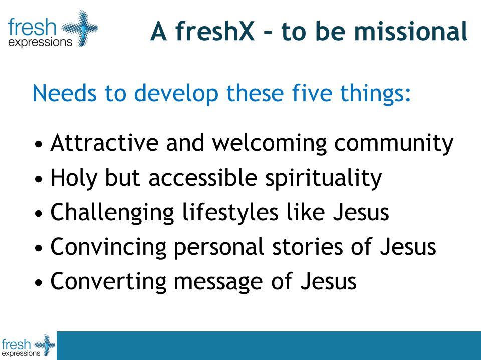 A freshX – to be missional Needs to develop these five things: Attractive and welcoming community Holy but accessible spirituality Challenging lifestyles like Jesus Convincing personal stories of Jesus Converting message of Jesus