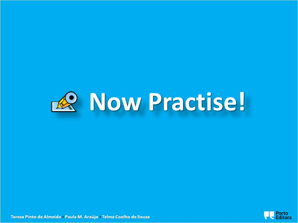 Now Practise! Now Practise! Teresa Pinto de Almeida ▪ Paula M. Araújo ▪ Telma Coelho de Sousa