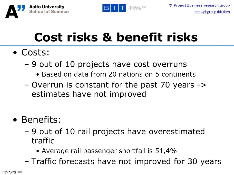 © Project Business research group http://pbgroup.tkk.fi/en Cost risks & benefit risks Costs: –9 out of 10 projects have cost overruns Based on data from 20 nations on 5 continents –Overrun is constant for the past 70 years -> estimates have not improved Benefits: –9 out of 10 rail projects have overestimated traffic Average rail passenger shortfall is 51,4% –Traffic forecasts have not improved for 30 years Flyvbjerg 2006