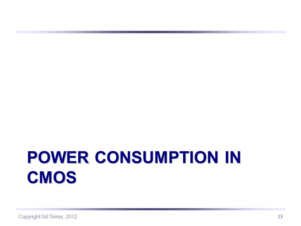 Copyright Sill Torres, 2012 POWER CONSUMPTION IN CMOS 13