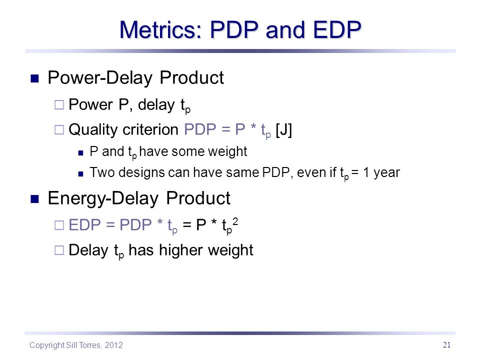 Copyright Sill Torres, 2012 21 Metrics: PDP and EDP Power-Delay Product  Power P, delay t p  Quality criterion PDP = P * t p [J] P and t p have some weight Two designs can have same PDP, even if t p = 1 year Energy-Delay Product  EDP = PDP * t p = P * t p 2  Delay t p has higher weight