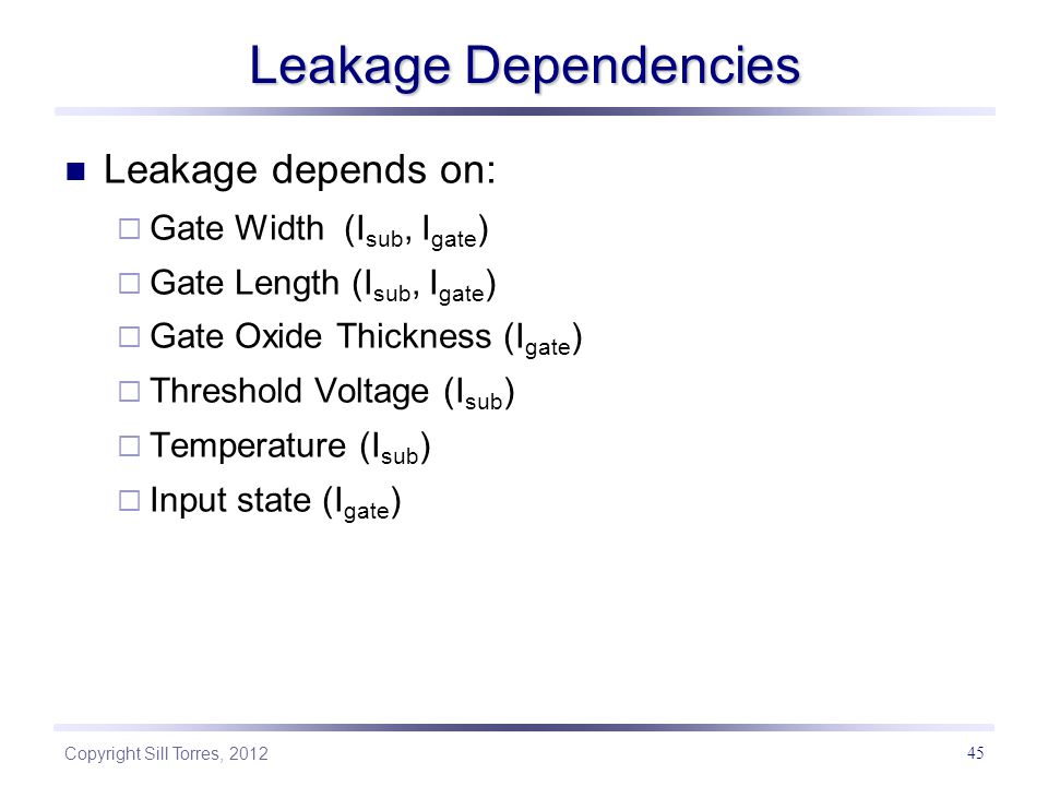 Copyright Sill Torres, 2012 45 Leakage Dependencies Leakage depends on:  Gate Width (I sub, I gate )  Gate Length (I sub, I gate )  Gate Oxide Thickness (I gate )  Threshold Voltage (I sub )  Temperature (I sub )  Input state (I gate )