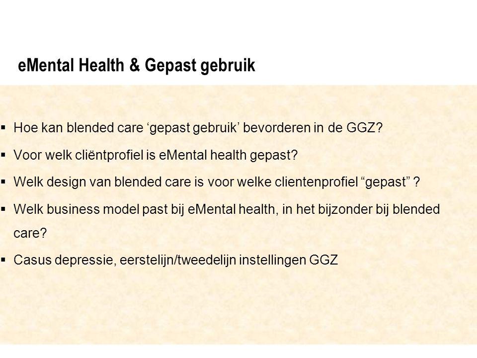 eMental Health & Gepast gebruik  Hoe kan blended care 'gepast gebruik' bevorderen in de GGZ?  Voor welk cliëntprofiel is eMental health gepast?  We