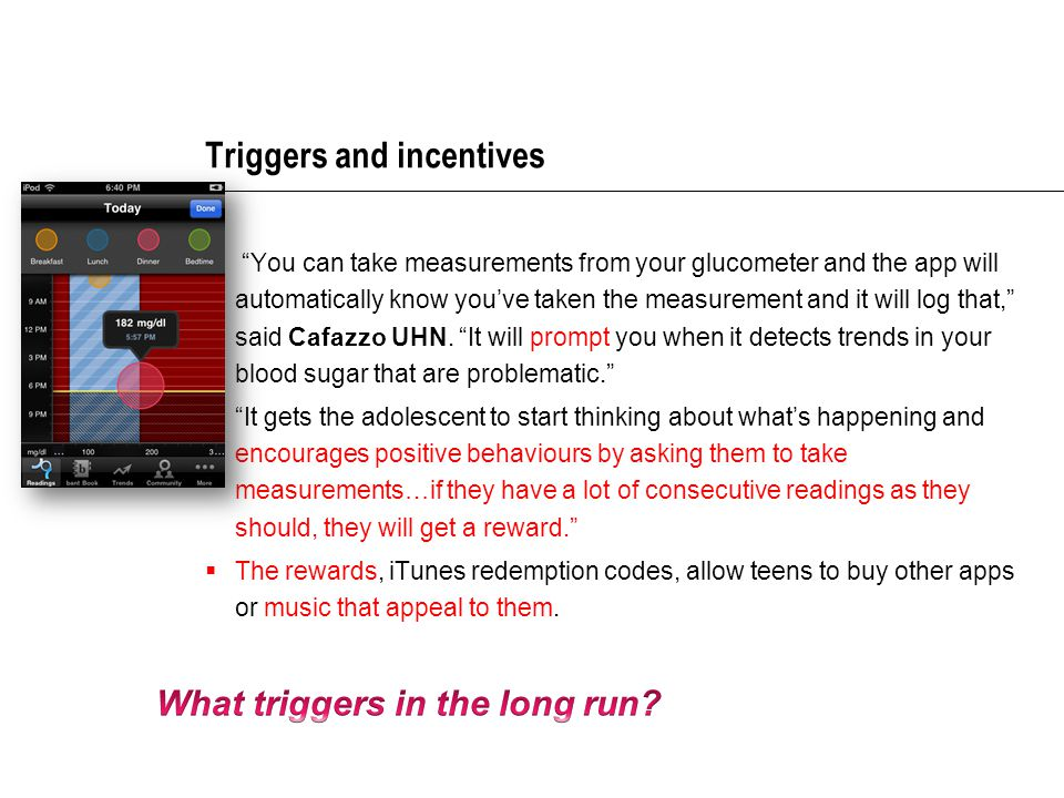 Triggers and incentives  You can take measurements from your glucometer and the app will automatically know you've taken the measurement and it will log that, said Cafazzo UHN.