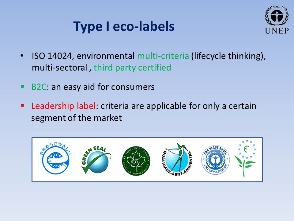 Type I eco-labels ISO 14024, environmental multi-criteria (lifecycle thinking), multi-sectoral, third party certified  B2C: an easy aid for consumers  Leadership label: criteria are applicable for only a certain segment of the market