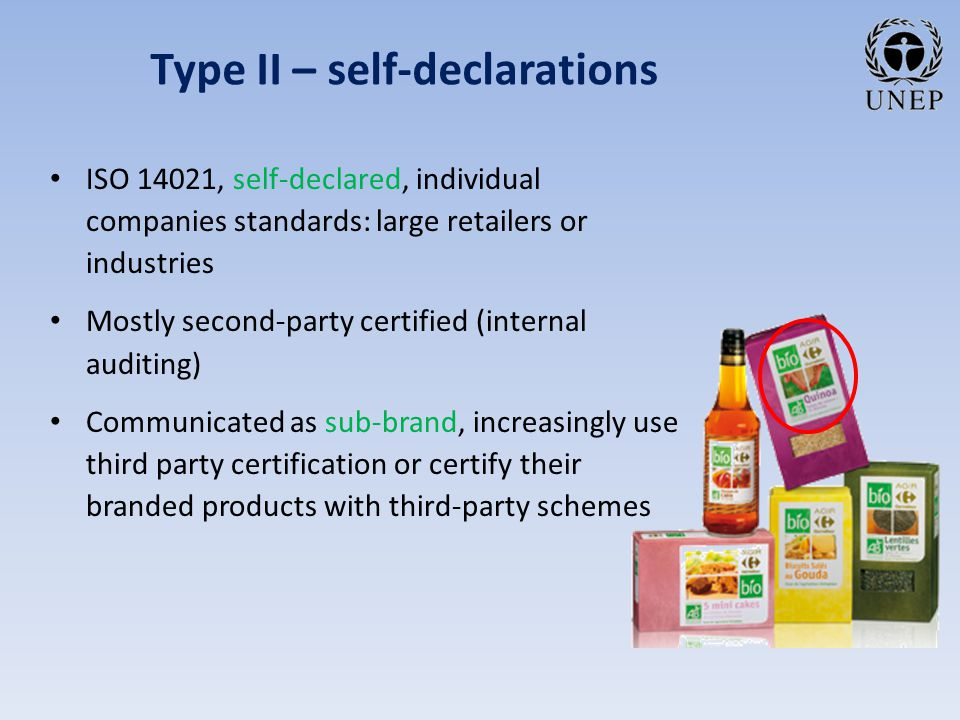 Type II – self-declarations ISO 14021, self-declared, individual companies standards: large retailers or industries Mostly second-party certified (internal auditing) Communicated as sub-brand, increasingly use third party certification or certify their branded products with third-party schemes