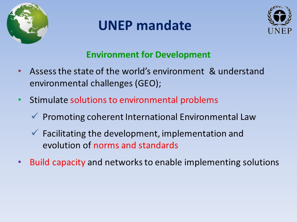 UNEP mandate Environment for Development Assess the state of the world's environment & understand environmental challenges (GEO); Stimulate solutions to environmental problems Promoting coherent International Environmental Law Facilitating the development, implementation and evolution of norms and standards Build capacity and networks to enable implementing solutions
