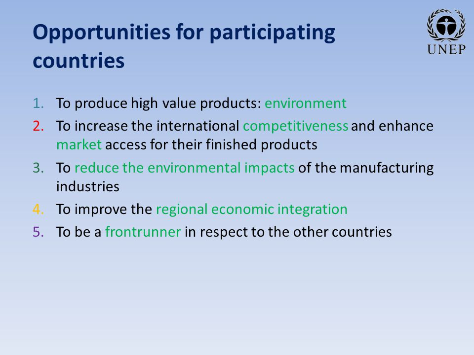 Opportunities for participating countries 1.To produce high value products: environment 2.To increase the international competitiveness and enhance market access for their finished products 3.To reduce the environmental impacts of the manufacturing industries 4.To improve the regional economic integration 5.To be a frontrunner in respect to the other countries