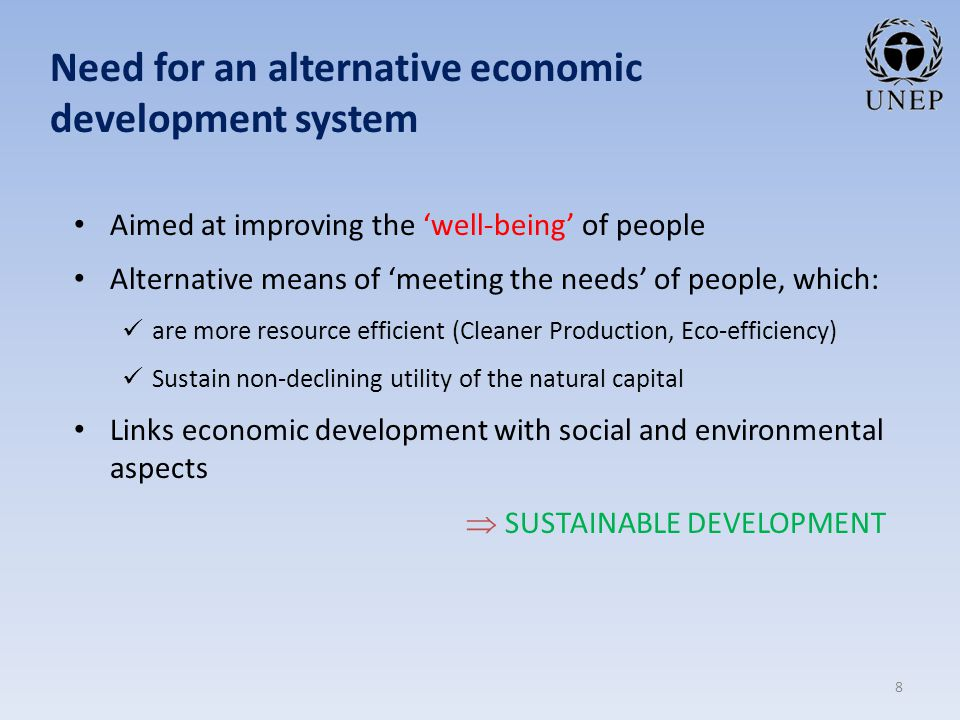 Need for an alternative economic development system Aimed at improving the 'well-being' of people Alternative means of 'meeting the needs' of people, which: are more resource efficient (Cleaner Production, Eco-efficiency) Sustain non-declining utility of the natural capital Links economic development with social and environmental aspects   SUSTAINABLE DEVELOPMENT 8