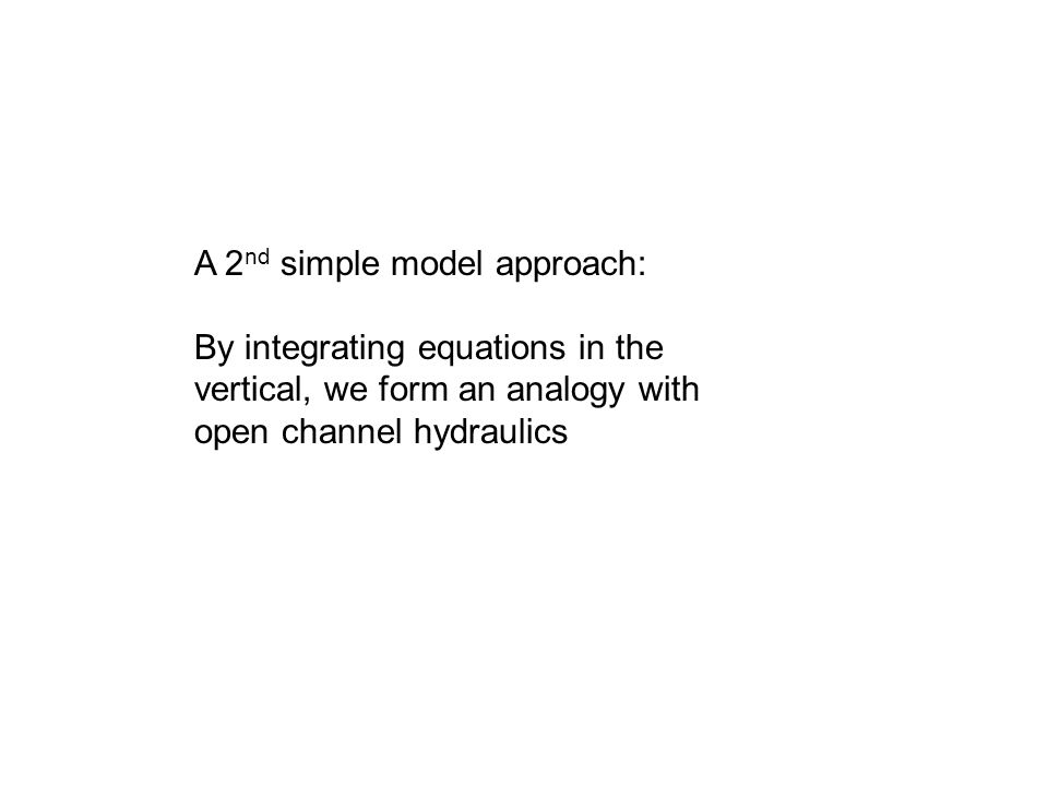 A 2 nd simple model approach: By integrating equations in the vertical, we form an analogy with open channel hydraulics