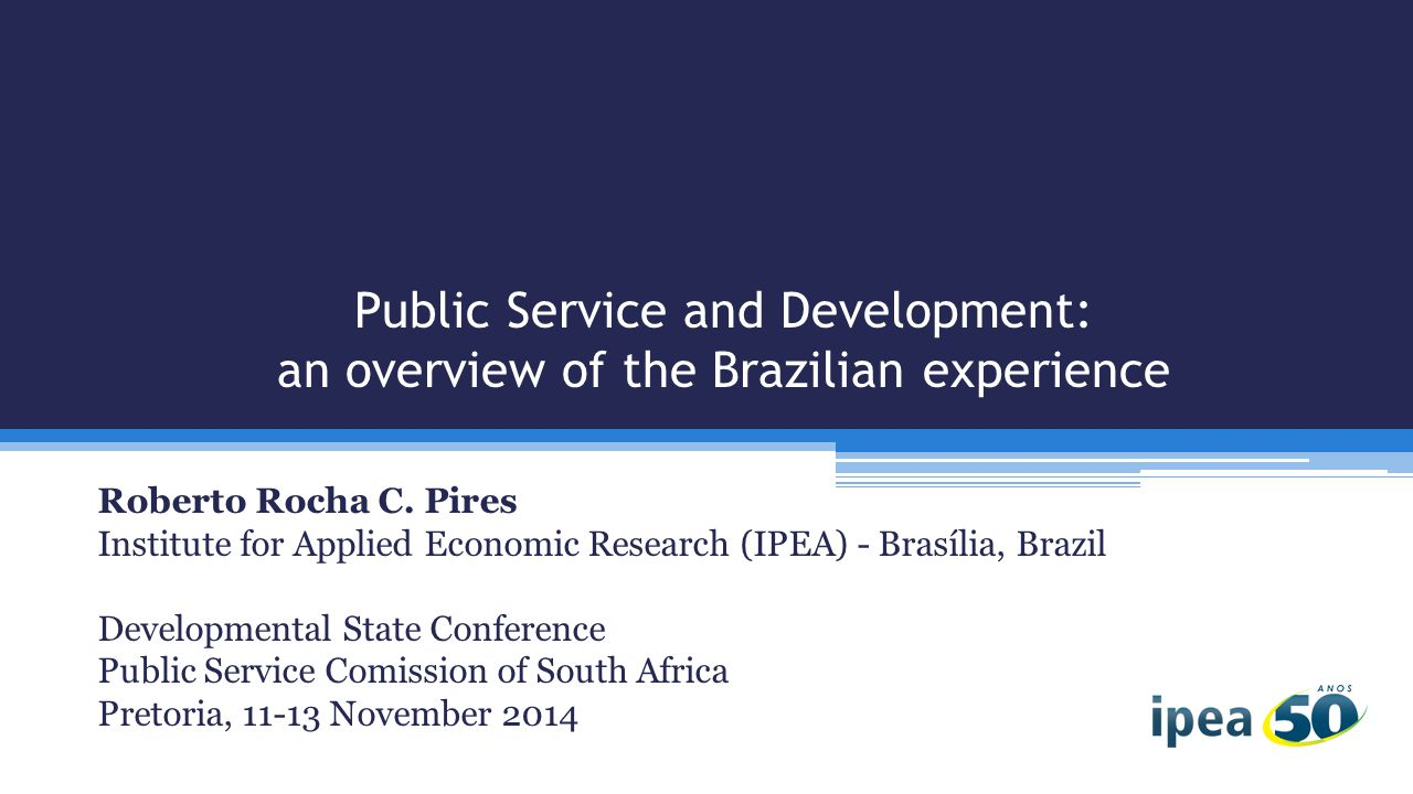 Public Service and Development: an overview of the Brazilian experience Roberto Rocha C.