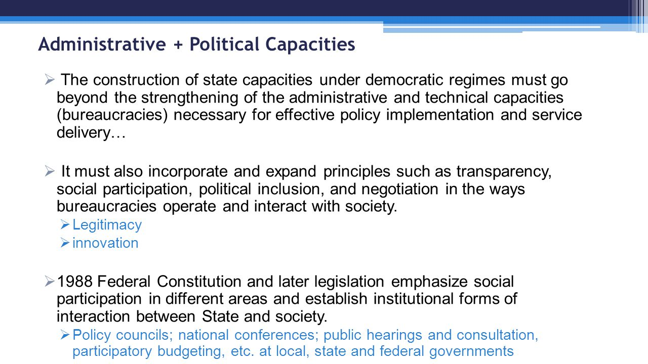 Administrative + Political Capacities  The construction of state capacities under democratic regimes must go beyond the strengthening of the administrative and technical capacities (bureaucracies) necessary for effective policy implementation and service delivery…  It must also incorporate and expand principles such as transparency, social participation, political inclusion, and negotiation in the ways bureaucracies operate and interact with society.