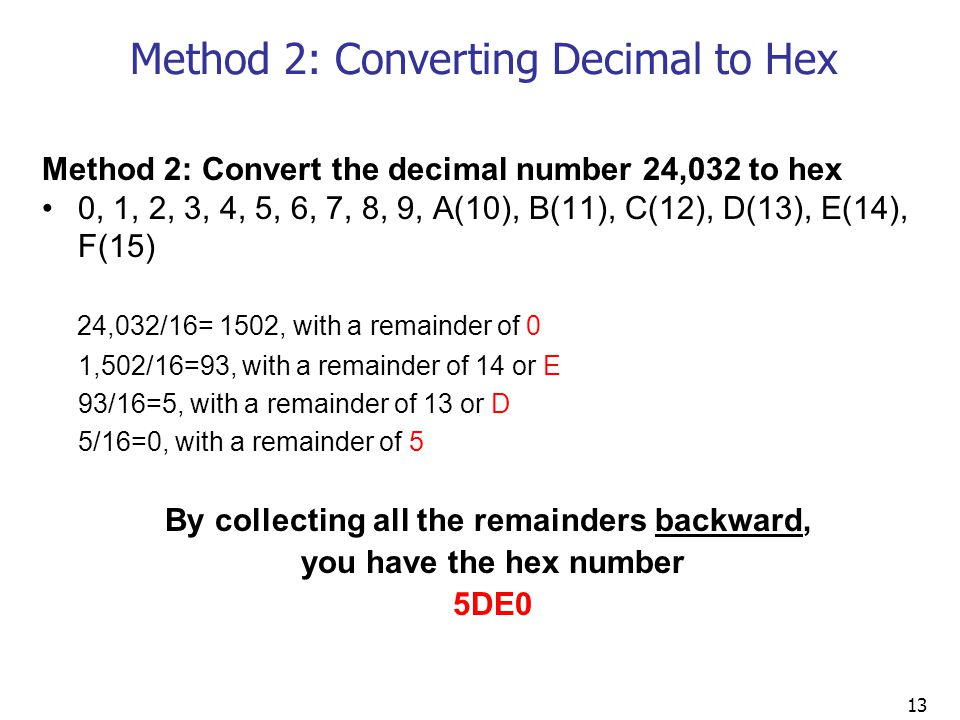 13 Method 2: Converting Decimal to Hex Method 2: Convert the decimal number 24,032 to hex 0, 1, 2, 3, 4, 5, 6, 7, 8, 9, A(10), B(11), C(12), D(13), E(14), F(15) 24,032/16= 1502, with a remainder of 0 1,502/16=93, with a remainder of 14 or E 93/16=5, with a remainder of 13 or D 5/16=0, with a remainder of 5 By collecting all the remainders backward, you have the hex number 5DE0