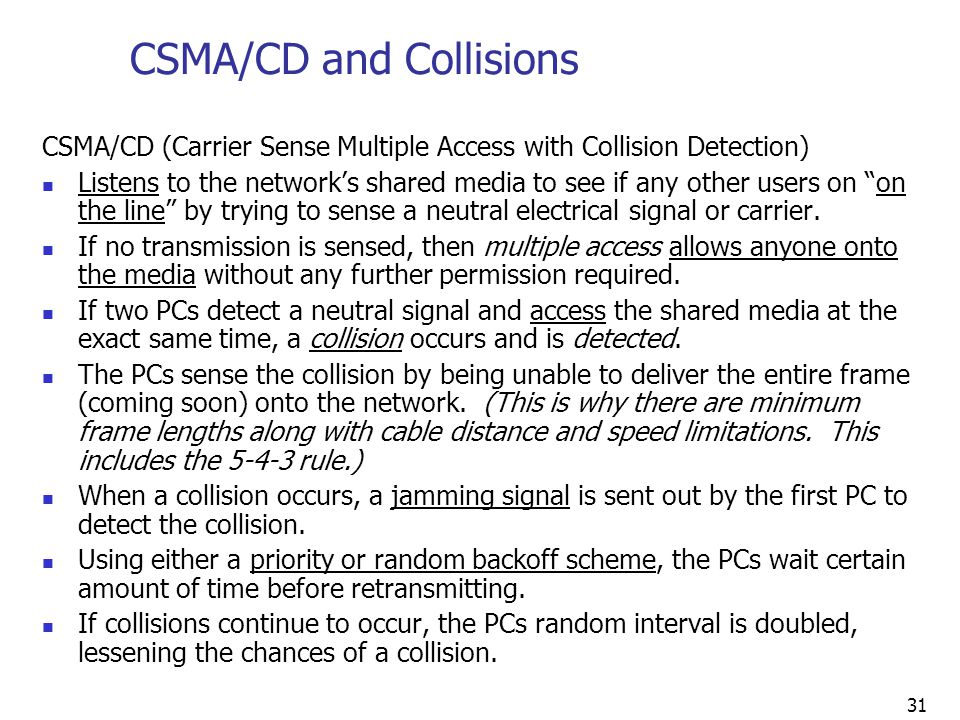 31 CSMA/CD (Carrier Sense Multiple Access with Collision Detection) Listens to the network's shared media to see if any other users on on the line by trying to sense a neutral electrical signal or carrier.