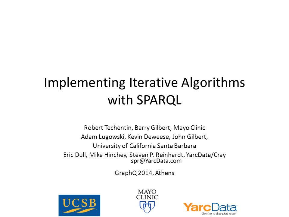 Implementing Iterative Algorithms with SPARQL Robert Techentin, Barry Gilbert, Mayo Clinic Adam Lugowski, Kevin Deweese, John Gilbert, University of C