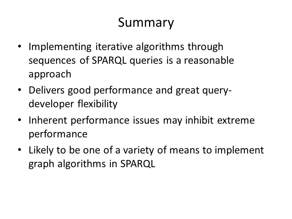 Summary Implementing iterative algorithms through sequences of SPARQL queries is a reasonable approach Delivers good performance and great query- deve