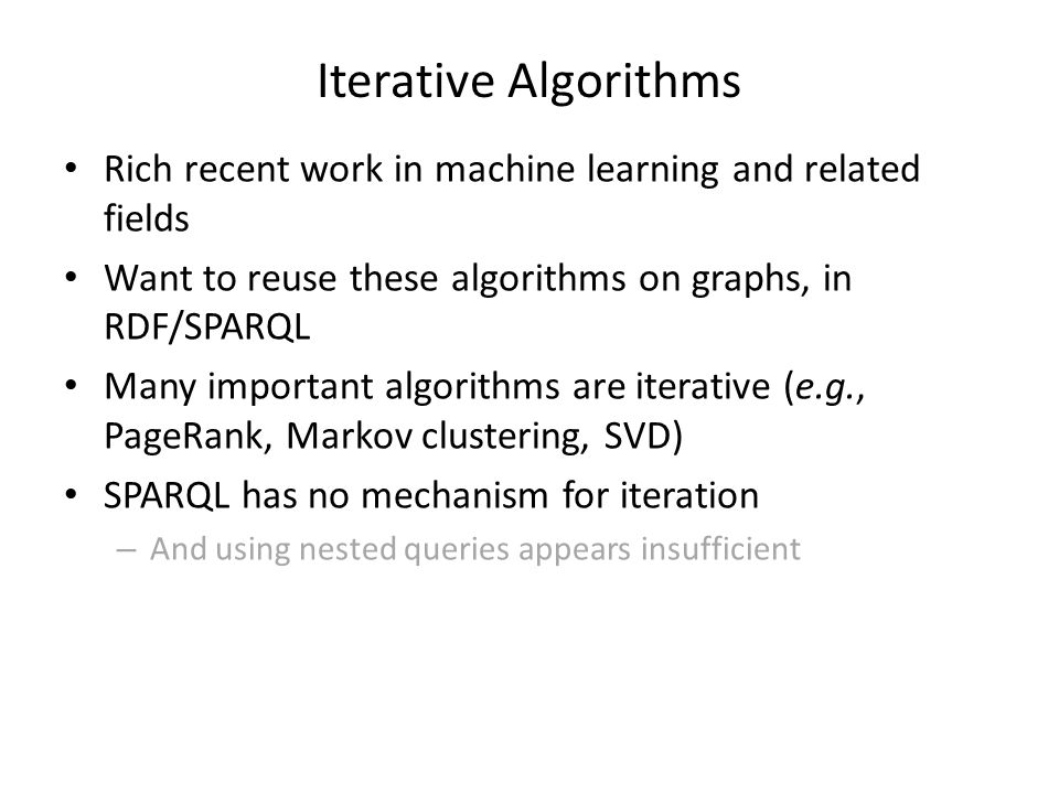 Iterative Algorithms Rich recent work in machine learning and related fields Want to reuse these algorithms on graphs, in RDF/SPARQL Many important algorithms are iterative (e.g., PageRank, Markov clustering, SVD) SPARQL has no mechanism for iteration – And using nested queries appears insufficient