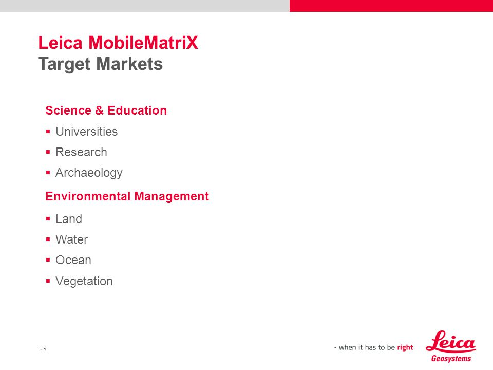 15 Leica MobileMatriX Target Markets Science & Education  Universities  Research  Archaeology Environmental Management  Land  Water  Ocean  Vegetation