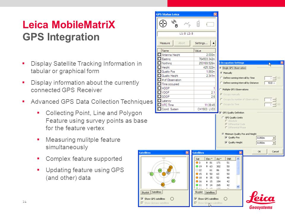 16 Leica MobileMatriX GPS Integration  Display Satellite Tracking Information in tabular or graphical form  Display information about the currently connected GPS Receiver  Advanced GPS Data Collection Techniques  Collecting Point, Line and Polygon Feature using survey points as base for the feature vertex  Measuring mulitple feature simultaneously  Complex feature supported  Updating feature using GPS (and other) data