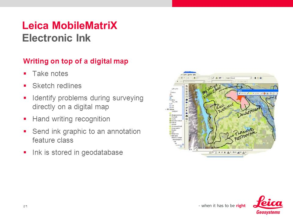 29 Leica MobileMatriX Electronic Ink Writing on top of a digital map  Take notes  Sketch redlines  Identify problems during surveying directly on a digital map  Hand writing recognition  Send ink graphic to an annotation feature class  Ink is stored in geodatabase
