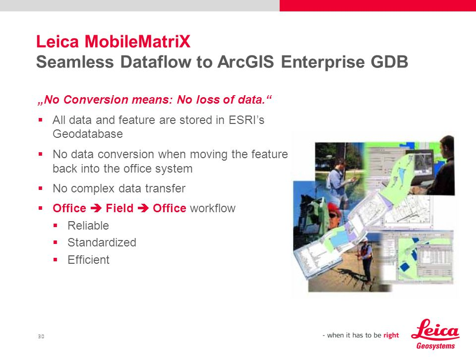 "30 Leica MobileMatriX Seamless Dataflow to ArcGIS Enterprise GDB ""No Conversion means: No loss of data.  All data and feature are stored in ESRI's Geodatabase  No data conversion when moving the feature back into the office system  No complex data transfer  Office  Field  Office workflow  Reliable  Standardized  Efficient"