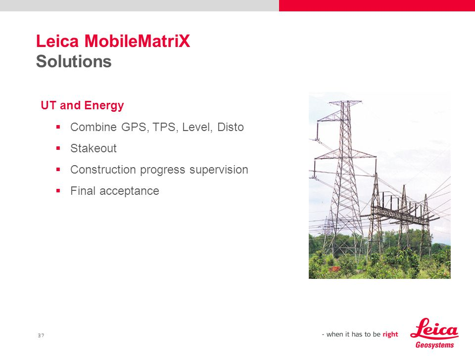 37 Leica MobileMatriX Solutions UT and Energy  Combine GPS, TPS, Level, Disto  Stakeout  Construction progress supervision  Final acceptance