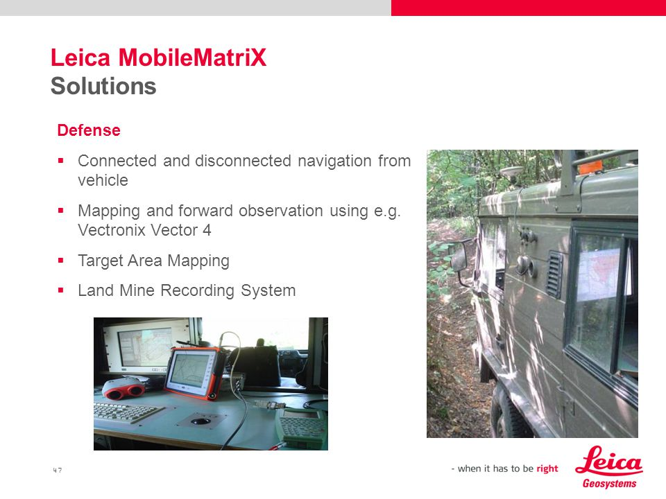 47 Leica MobileMatriX Solutions Defense  Connected and disconnected navigation from vehicle  Mapping and forward observation using e.g.