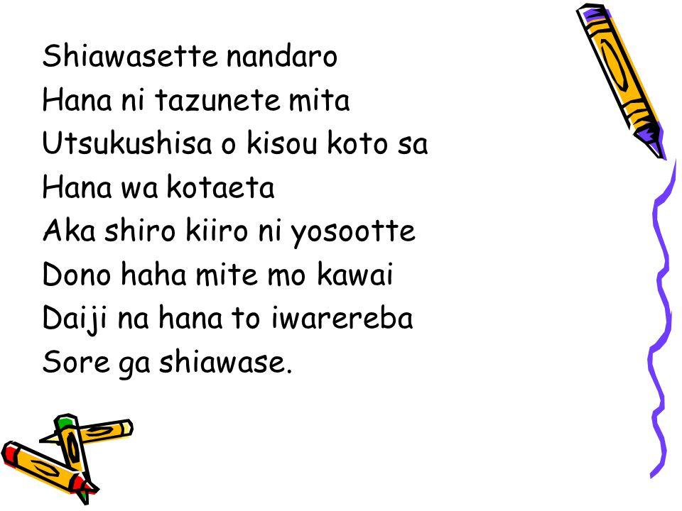 Shiawasette nandaro Hana ni tazunete mita Utsukushisa o kisou koto sa Hana wa kotaeta Aka shiro kiiro ni yosootte Dono haha mite mo kawai Daiji na hana to iwarereba Sore ga shiawase.