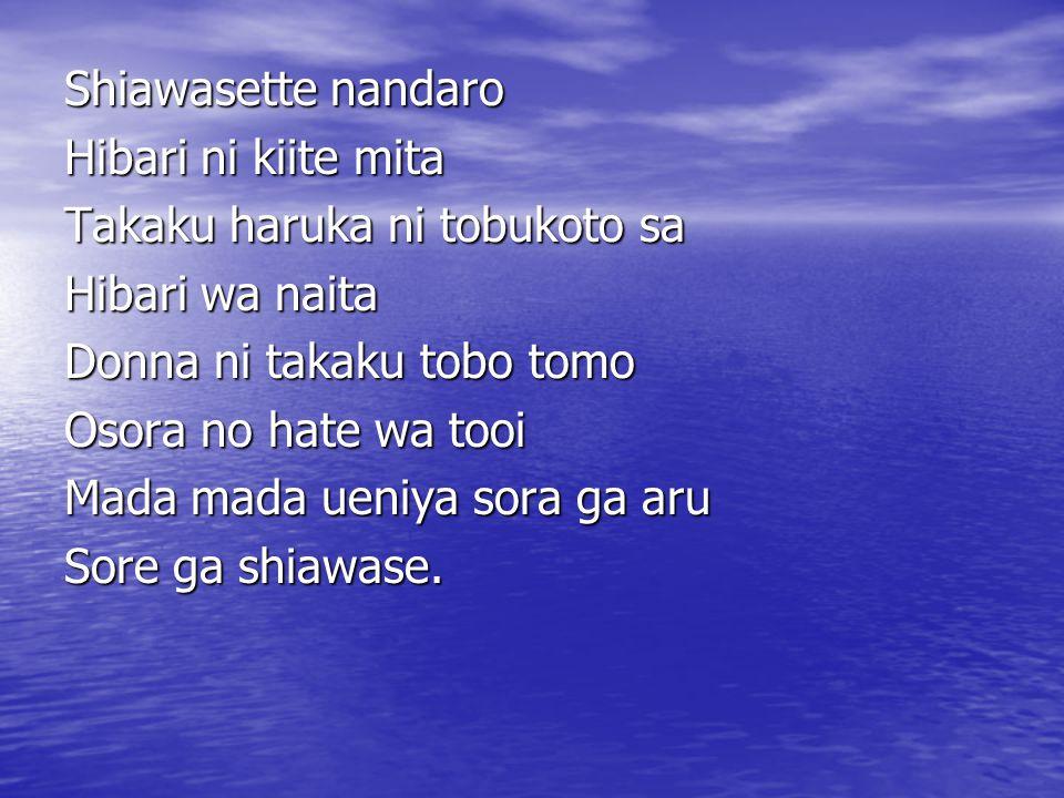 Shiawasette nandaro Hibari ni kiite mita Takaku haruka ni tobukoto sa Hibari wa naita Donna ni takaku tobo tomo Osora no hate wa tooi Mada mada ueniya sora ga aru Sore ga shiawase.