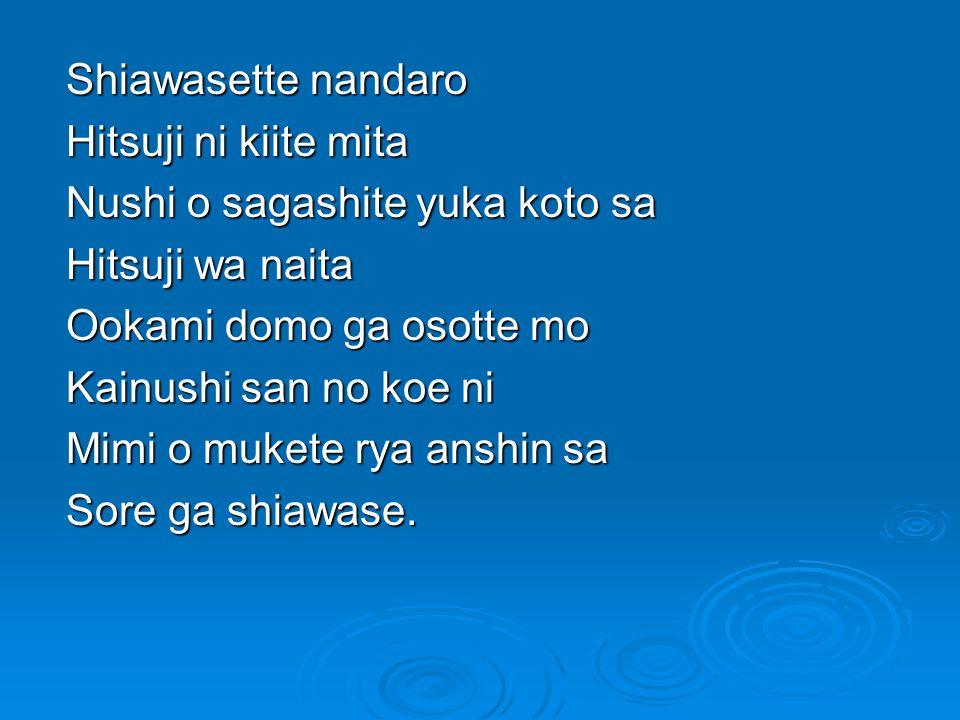 Shiawasette nandaro Hitsuji ni kiite mita Nushi o sagashite yuka koto sa Hitsuji wa naita Ookami domo ga osotte mo Kainushi san no koe ni Mimi o mukete rya anshin sa Sore ga shiawase.