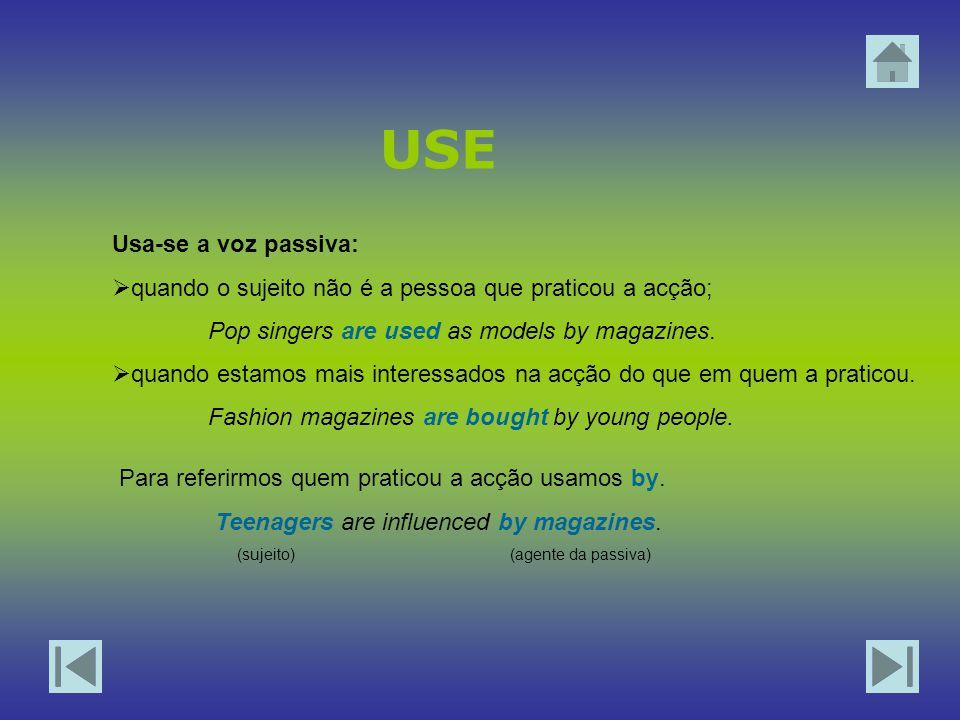 USE Usa-se a voz passiva:  quando o sujeito não é a pessoa que praticou a acção; Pop singers are used as models by magazines.