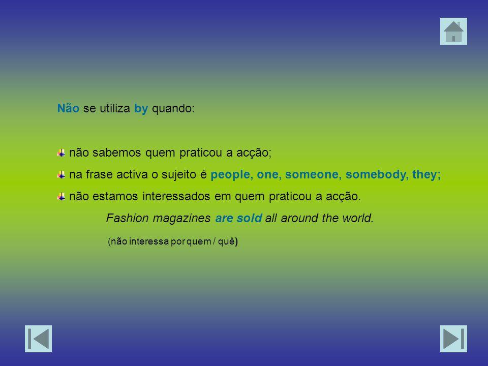 Não se utiliza by quando: não sabemos quem praticou a acção; na frase activa o sujeito é people, one, someone, somebody, they; não estamos interessados em quem praticou a acção.