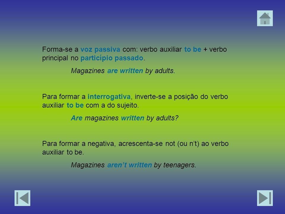 Forma-se a voz passiva com: verbo auxiliar to be + verbo principal no particípio passado. Magazines are written by adults. Para formar a interrogativa