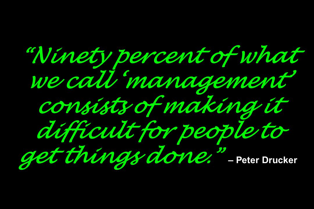 """"""" Ninety percent of what we call 'management' consists of making it difficult for people to get things done."""" – Peter Drucker"""