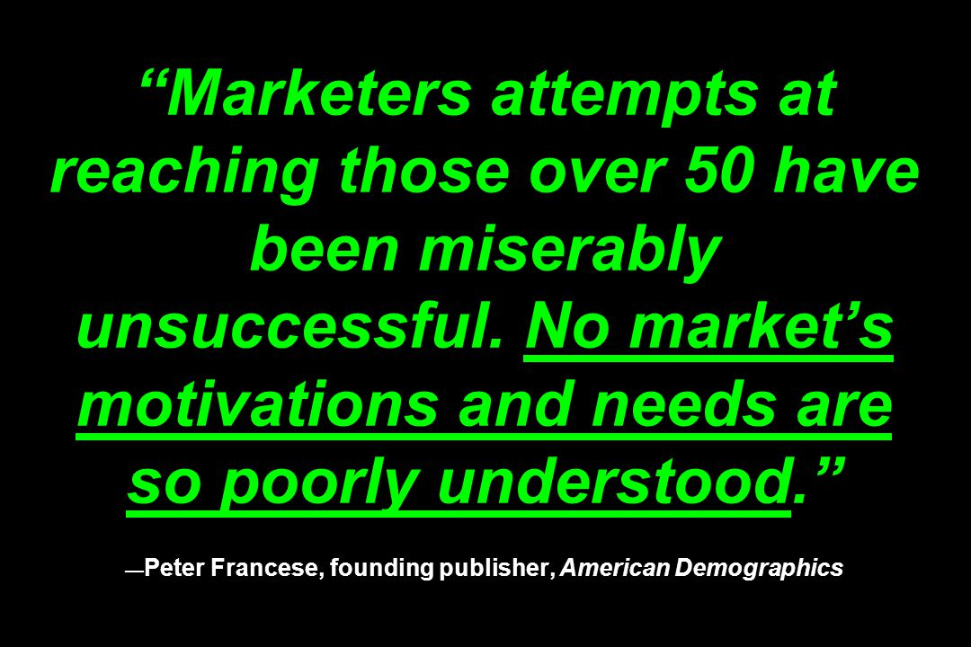 """""""Marketers attempts at reaching those over 50 have been miserably unsuccessful. No market's motivations and needs are so poorly understood."""" — Peter F"""