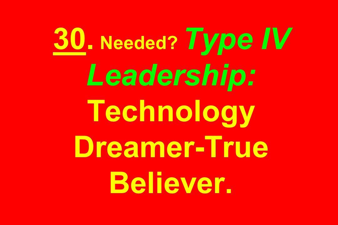 30. Needed? Type IV Leadership: Technology Dreamer-True Believer.